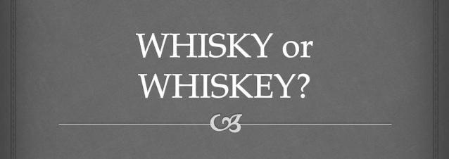 Is It Whisky or Whiskey?